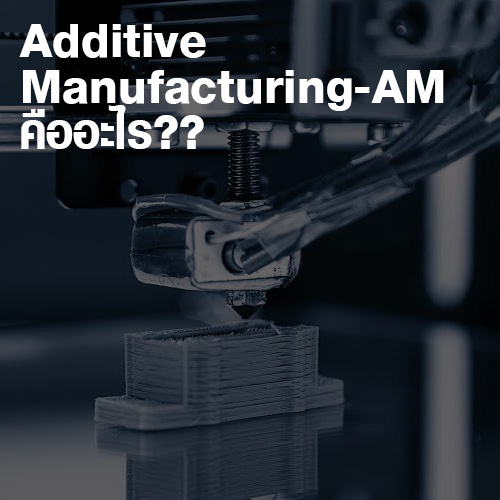 Additive Manufacturing AM คืออะไร?